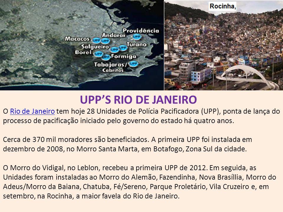 UPP'S RIO DE JANEIRO O Rio de Janeiro tem hoje 28 Unidades de Polícia Pacificadora (UPP), ponta de lança do processo de pacificação iniciado pelo gove