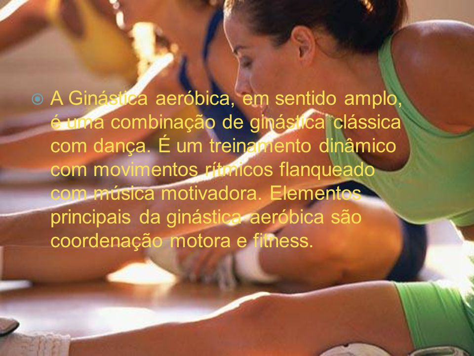  A Ginástica aeróbica, em sentido amplo, é uma combinação de ginástica clássica com dança. É um treinamento dinâmico com movimentos rítmicos flanquea