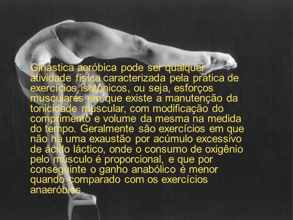  Ginástica aeróbica pode ser qualquer atividade física caracterizada pela prática de exercícios isotônicos, ou seja, esforços musculares em que exist