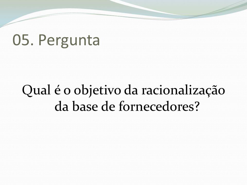 05. Pergunta Qual é o objetivo da racionalização da base de fornecedores?