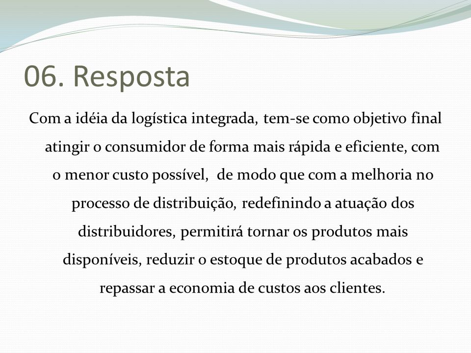 06. Resposta Com a idéia da logística integrada, tem-se como objetivo final atingir o consumidor de forma mais rápida e eficiente, com o menor custo p