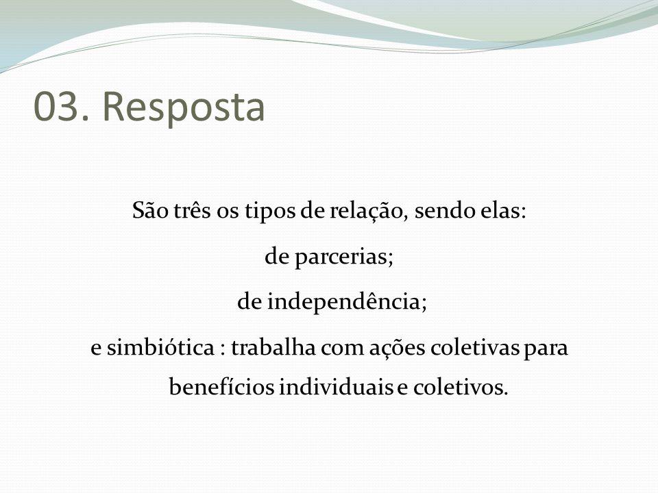 03. Resposta São três os tipos de relação, sendo elas: de parcerias; de independência; e simbiótica : trabalha com ações coletivas para benefícios ind