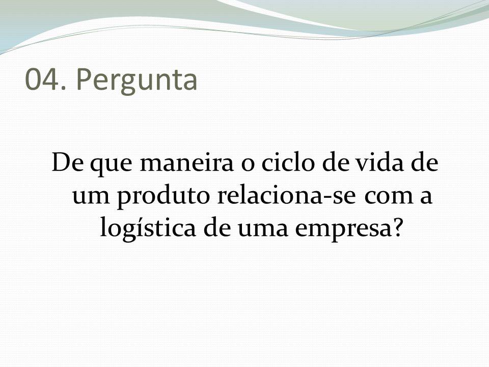 04. Pergunta De que maneira o ciclo de vida de um produto relaciona-se com a logística de uma empresa?