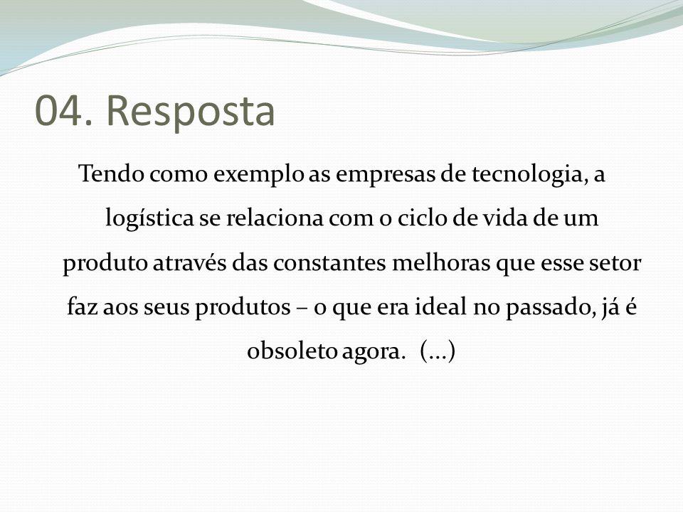 04. Resposta Tendo como exemplo as empresas de tecnologia, a logística se relaciona com o ciclo de vida de um produto através das constantes melhoras
