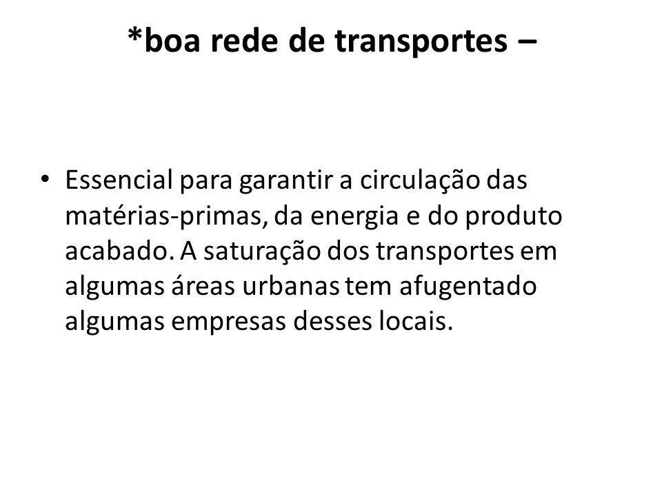 *boa rede de transportes – Essencial para garantir a circulação das matérias-primas, da energia e do produto acabado. A saturação dos transportes em a
