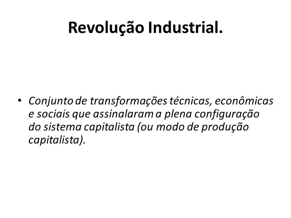 Revolução Industrial. Conjunto de transformações técnicas, econômicas e sociais que assinalaram a plena configuração do sistema capitalista (ou modo d