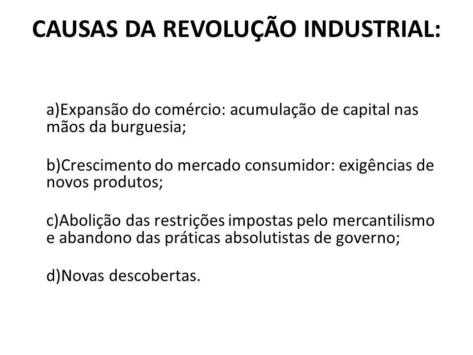 CAUSAS DA REVOLUÇÃO INDUSTRIAL: a)Expansão do comércio: acumulação de capital nas mãos da burguesia; b)Crescimento do mercado consumidor: exigências d
