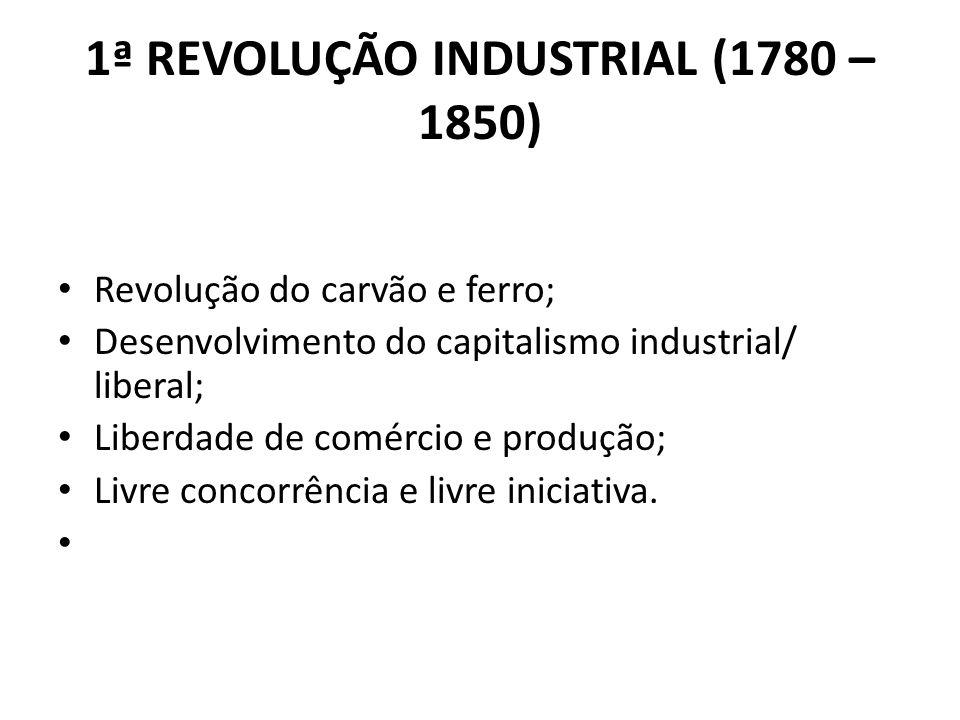 1ª REVOLUÇÃO INDUSTRIAL (1780 – 1850) Revolução do carvão e ferro; Desenvolvimento do capitalismo industrial/ liberal; Liberdade de comércio e produçã