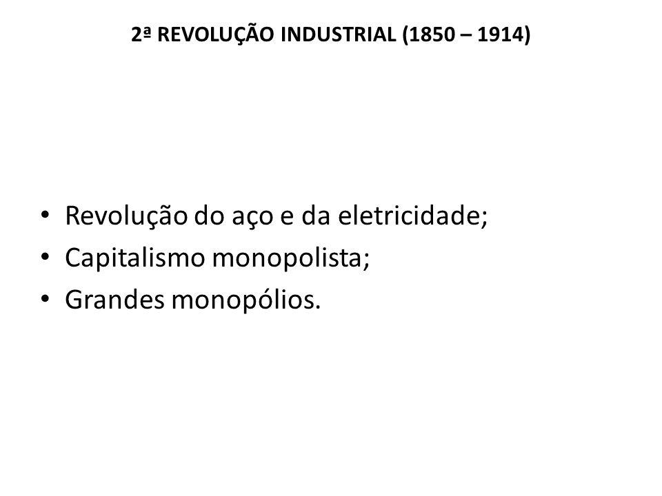 2ª REVOLUÇÃO INDUSTRIAL (1850 – 1914) Revolução do aço e da eletricidade; Capitalismo monopolista; Grandes monopólios.