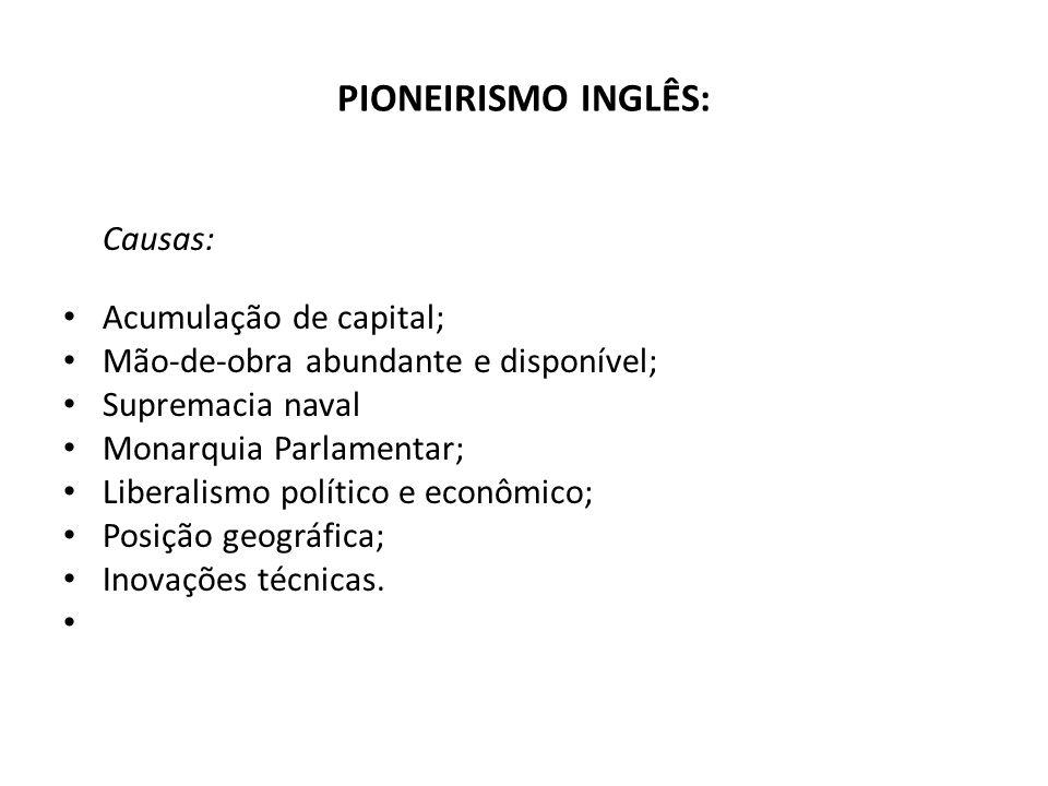 PIONEIRISMO INGLÊS: Causas: Acumulação de capital; Mão-de-obra abundante e disponível; Supremacia naval Monarquia Parlamentar; Liberalismo político e