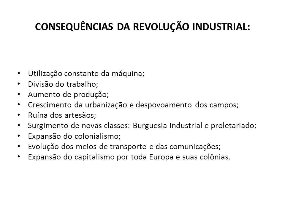 CONSEQUÊNCIAS DA REVOLUÇÃO INDUSTRIAL: Utilização constante da máquina; Divisão do trabalho; Aumento de produção; Crescimento da urbanização e despovo