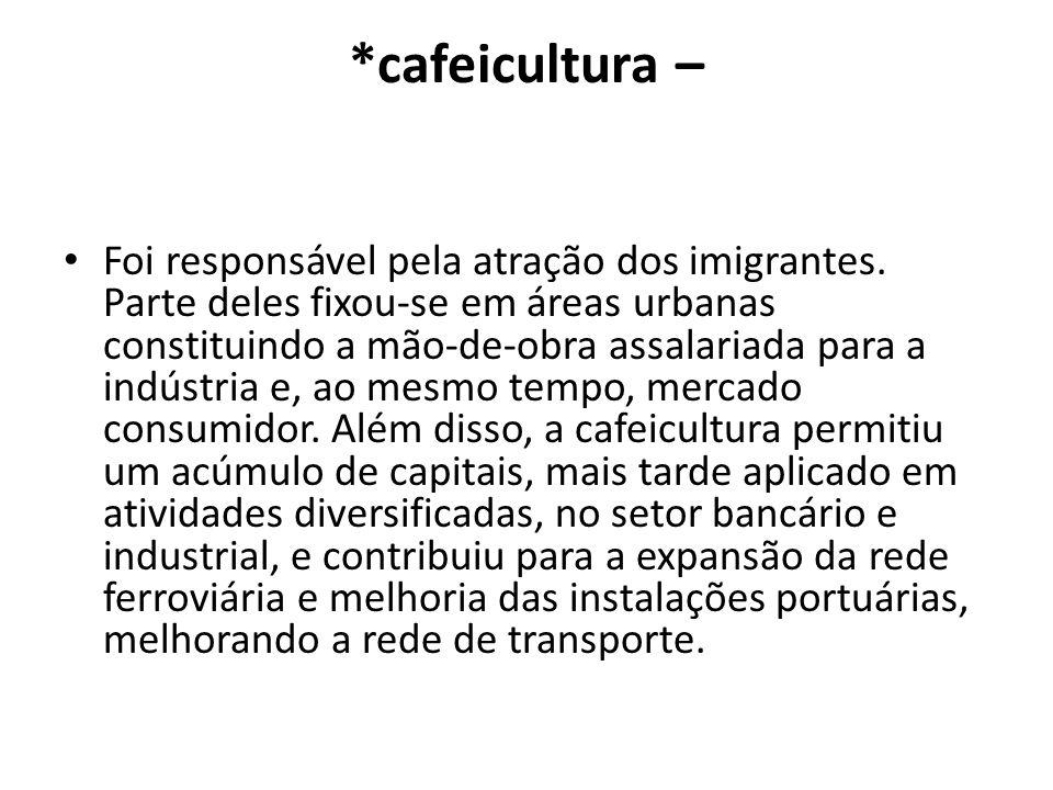 *cafeicultura – Foi responsável pela atração dos imigrantes. Parte deles fixou-se em áreas urbanas constituindo a mão-de-obra assalariada para a indús