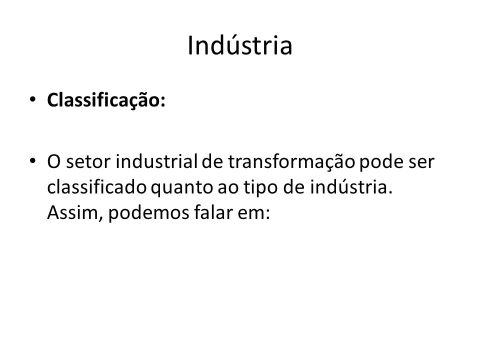 Indústria Classificação: O setor industrial de transformação pode ser classificado quanto ao tipo de indústria. Assim, podemos falar em: