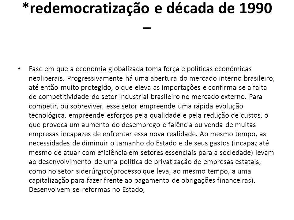 *redemocratização e década de 1990 – Fase em que a economia globalizada toma força e políticas econômicas neoliberais. Progressivamente há uma abertur