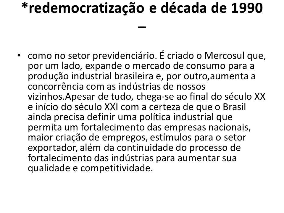 *redemocratização e década de 1990 – como no setor previdenciário. É criado o Mercosul que, por um lado, expande o mercado de consumo para a produção