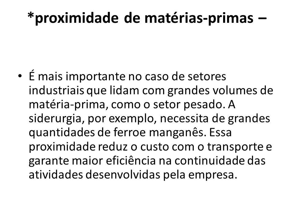 *proximidade de matérias-primas – É mais importante no caso de setores industriais que lidam com grandes volumes de matéria-prima, como o setor pesado