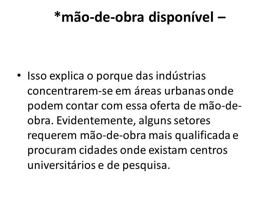 *mão-de-obra disponível – Isso explica o porque das indústrias concentrarem-se em áreas urbanas onde podem contar com essa oferta de mão-de- obra. Evi