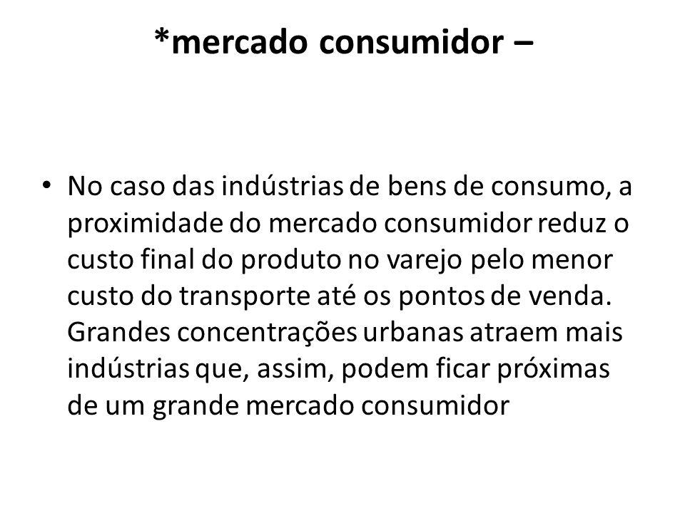 *mercado consumidor – No caso das indústrias de bens de consumo, a proximidade do mercado consumidor reduz o custo final do produto no varejo pelo men