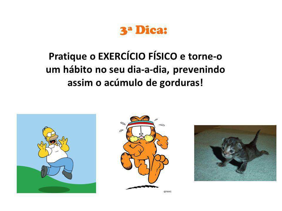 Pratique o EXERCÍCIO FÍSICO e torne-o um hábito no seu dia-a-dia, prevenindo assim o acúmulo de gorduras! 3ª Dica: