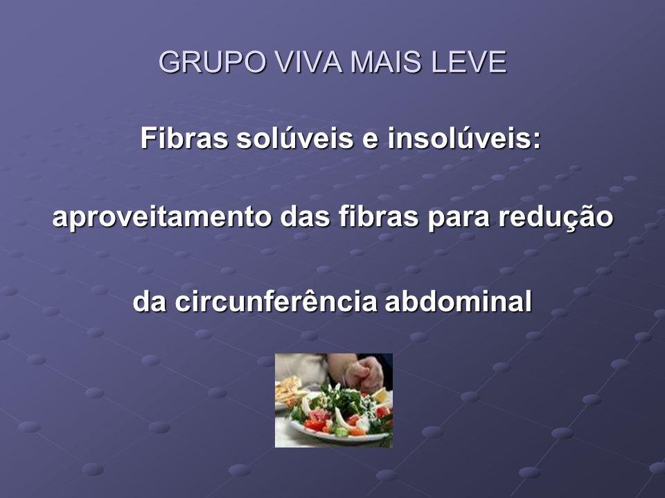 GRUPO VIVA MAIS LEVE Fibras solúveis e insolúveis: Fibras solúveis e insolúveis: aproveitamento das fibras para redução da circunferência abdominal