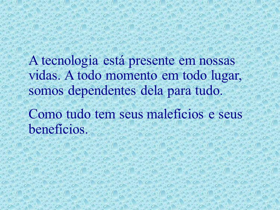A tecnologia está presente em nossas vidas. A todo momento em todo lugar, somos dependentes dela para tudo. Como tudo tem seus malefícios e seus benef