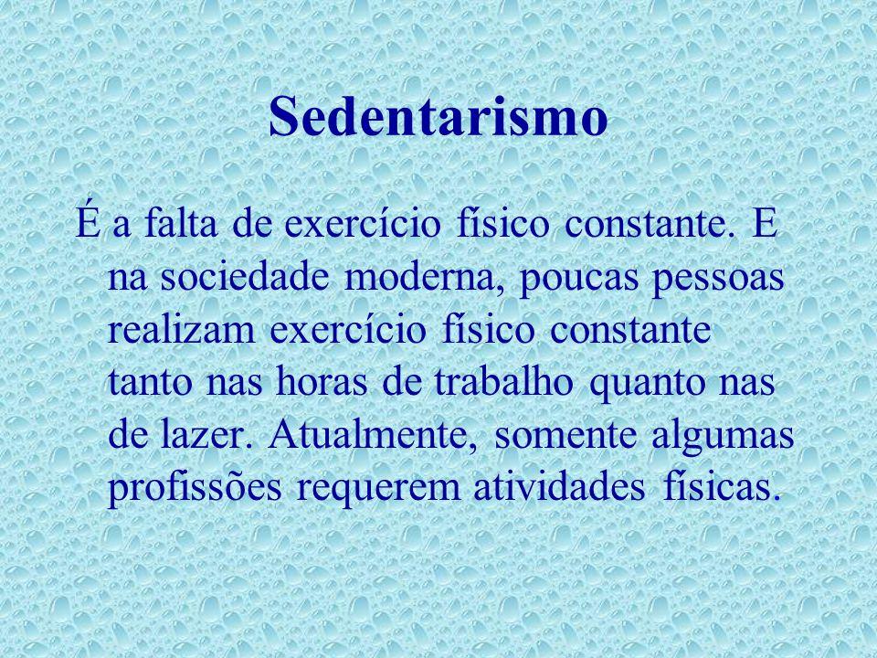Sedentarismo É a falta de exercício físico constante. E na sociedade moderna, poucas pessoas realizam exercício físico constante tanto nas horas de tr