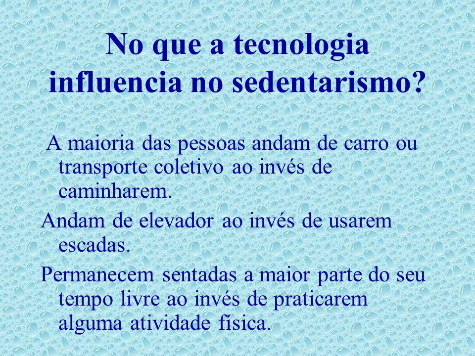 No que a tecnologia influencia no sedentarismo? A maioria das pessoas andam de carro ou transporte coletivo ao invés de caminharem. Andam de elevador