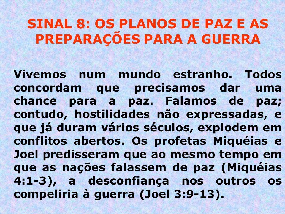 SINAL 8: OS PLANOS DE PAZ E AS PREPARAÇÕES PARA A GUERRA Vivemos num mundo estranho. Todos concordam que precisamos dar uma chance para a paz. Falamos