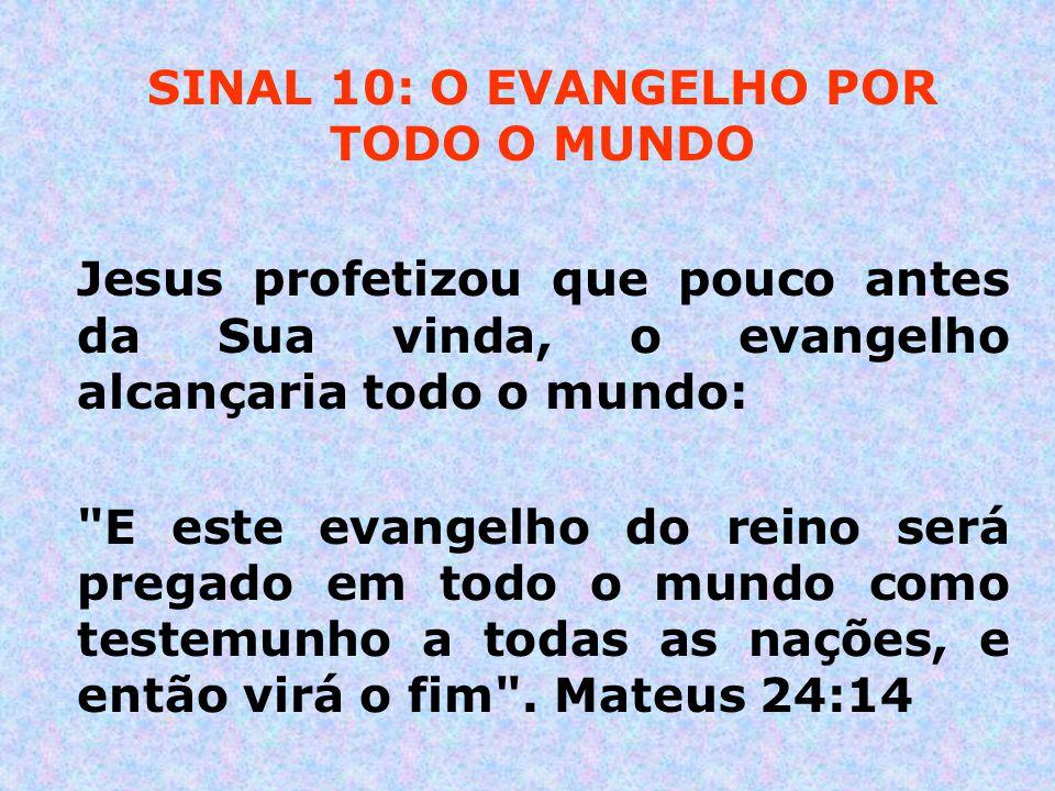 SINAL 10: O EVANGELHO POR TODO O MUNDO Jesus profetizou que pouco antes da Sua vinda, o evangelho alcançaria todo o mundo:
