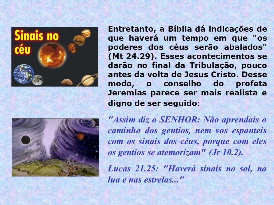Entretanto, a Bíblia dá indicações de que haverá um tempo em que os poderes dos céus serão abalados (Mt 24.29).