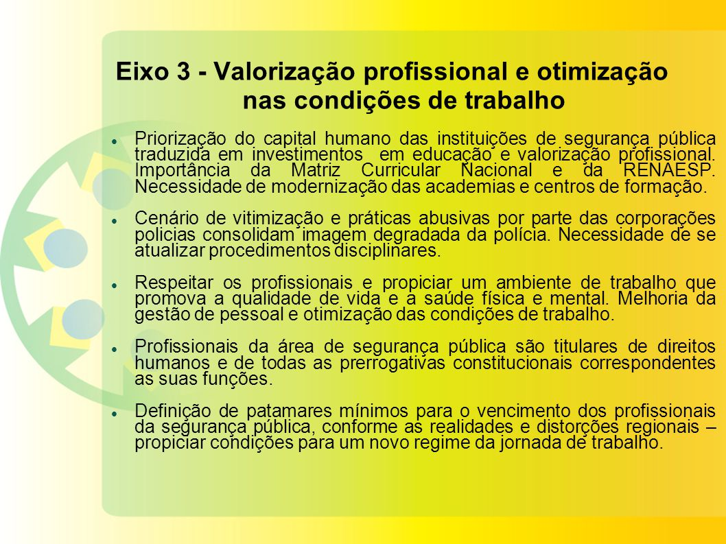 Eixo 3 - Valorização profissional e otimização nas condições de trabalho Priorização do capital humano das instituições de segurança pública traduzida em investimentos em educação e valorização profissional.