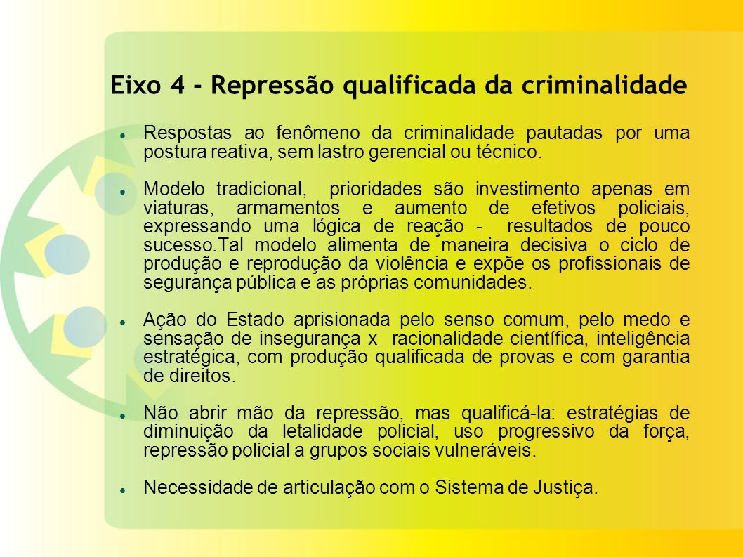 Eixo 4 - Repressão qualificada da criminalidade Respostas ao fenômeno da criminalidade pautadas por uma postura reativa, sem lastro gerencial ou técnico.