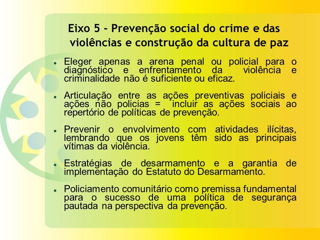 Eixo 5 - Prevenção social do crime e das violências e construção da cultura de paz Eleger apenas a arena penal ou policial para o diagnóstico e enfrentamento da violência e criminalidade não é suficiente ou eficaz.
