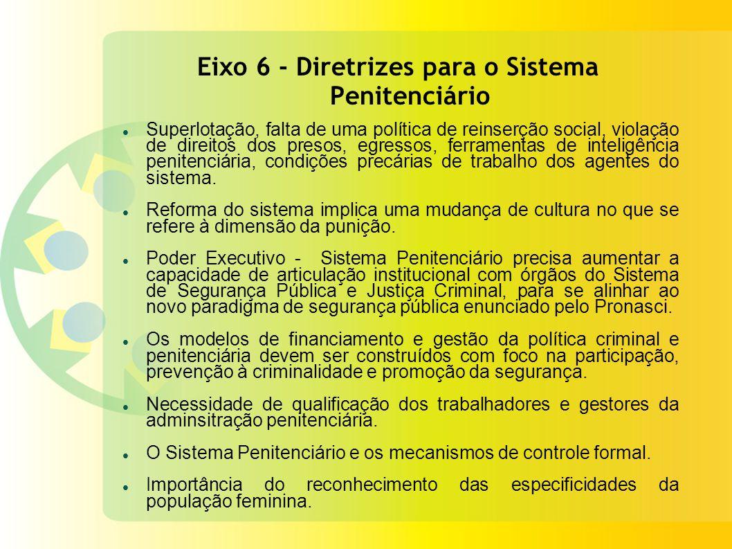 Eixo 6 - Diretrizes para o Sistema Penitenciário Superlotação, falta de uma política de reinserção social, violação de direitos dos presos, egressos, ferramentas de inteligência penitenciária, condições precárias de trabalho dos agentes do sistema.