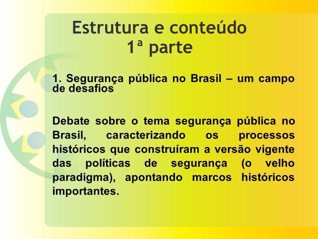 Estrutura e conteúdo 1ª parte 1. Segurança pública no Brasil – um campo de desafios Debate sobre o tema segurança pública no Brasil, caracterizando os
