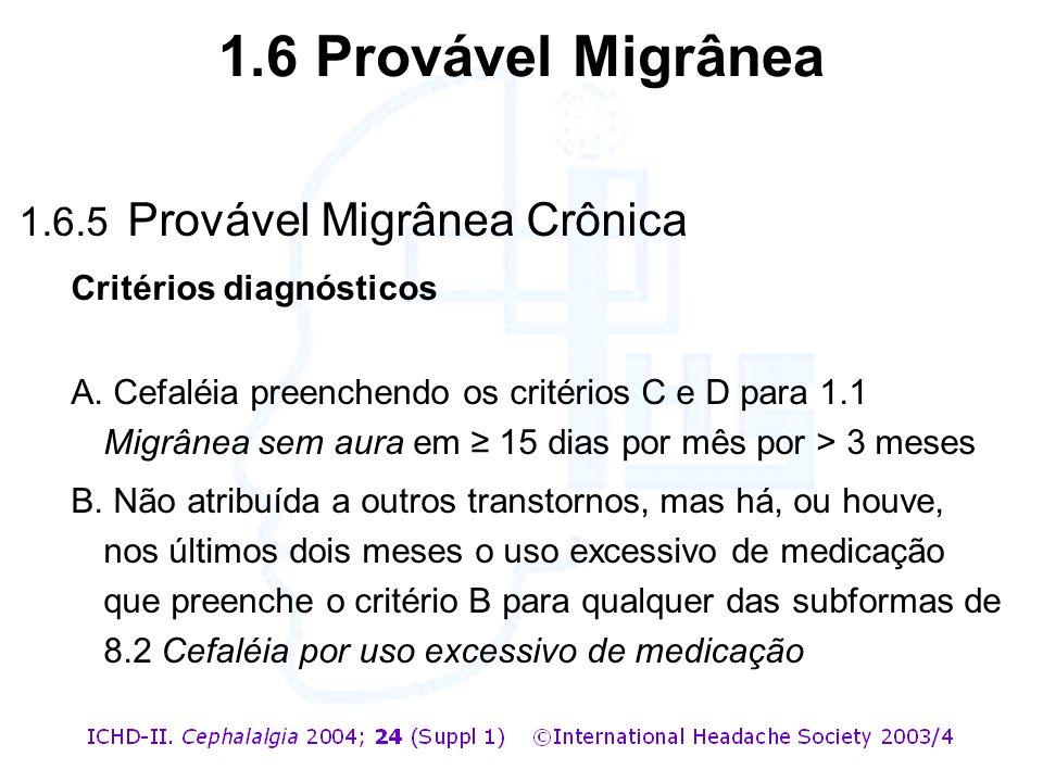 1.6.5 Provável Migrânea Crônica Critérios diagnósticos A. Cefaléia preenchendo os critérios C e D para 1.1 Migrânea sem aura em ≥ 15 dias por mês por