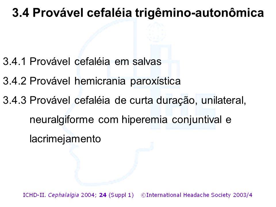 3.4.1 Provável cefaléia em salvas 3.4.2 Provável hemicrania paroxística 3.4.3 Provável cefaléia de curta duração, unilateral, neuralgiforme com hipere