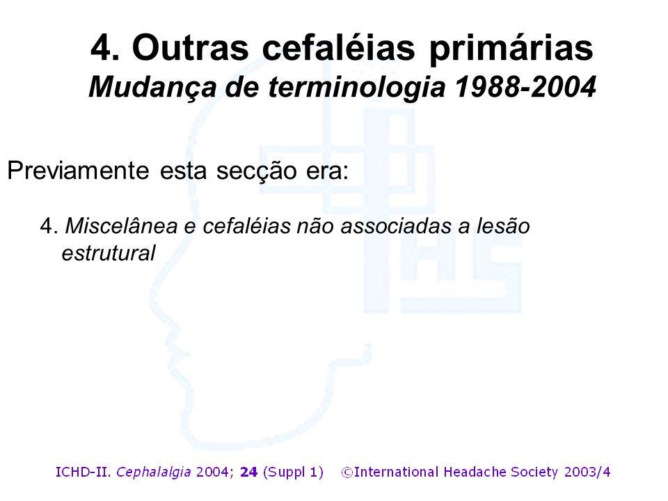Previamente esta secção era: 4. Miscelânea e cefaléias não associadas a lesão estrutural 4. Outras cefaléias primárias Mudança de terminologia 1988-20