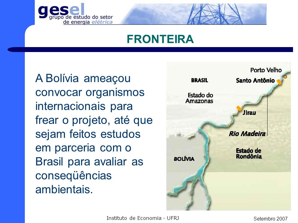 Setembro 2007 Instituto de Economia - UFRJ A QUESTÃO COM A BOLÍVIA - Queixas do governo boliviano para com a construção das usinas do Madeira. Dentre