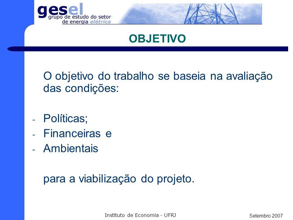 Setembro 2007 Instituto de Economia - UFRJ OBJETIVO O objetivo do trabalho se baseia na avaliação das condições: - Políticas; - Financeiras e - Ambientais para a viabilização do projeto.