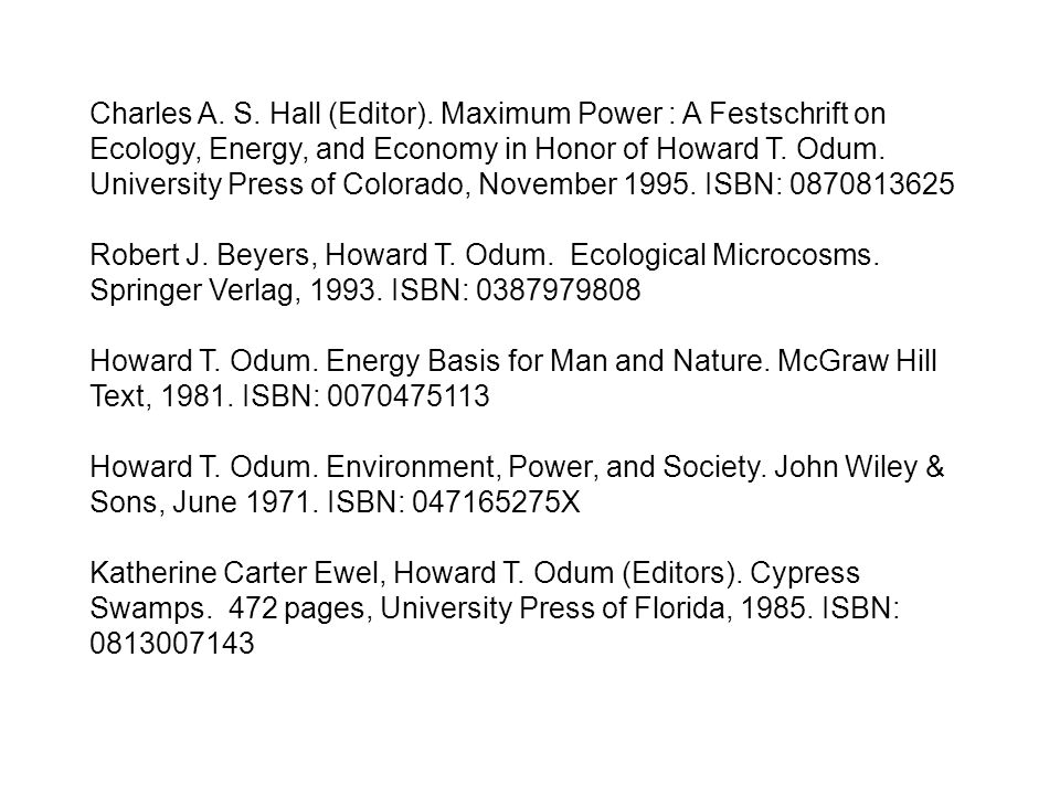 Charles A. S. Hall (Editor). Maximum Power : A Festschrift on Ecology, Energy, and Economy in Honor of Howard T. Odum. University Press of Colorado, N