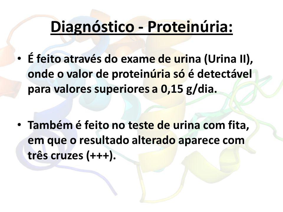 Diagnóstico - Proteinúria: É feito através do exame de urina (Urina II), onde o valor de proteinúria só é detectável para valores superiores a 0,15 g/