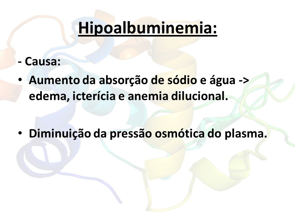 Hipoalbuminemia: - Causa: Aumento da absorção de sódio e água -> edema, icterícia e anemia dilucional. Diminuição da pressão osmótica do plasma.