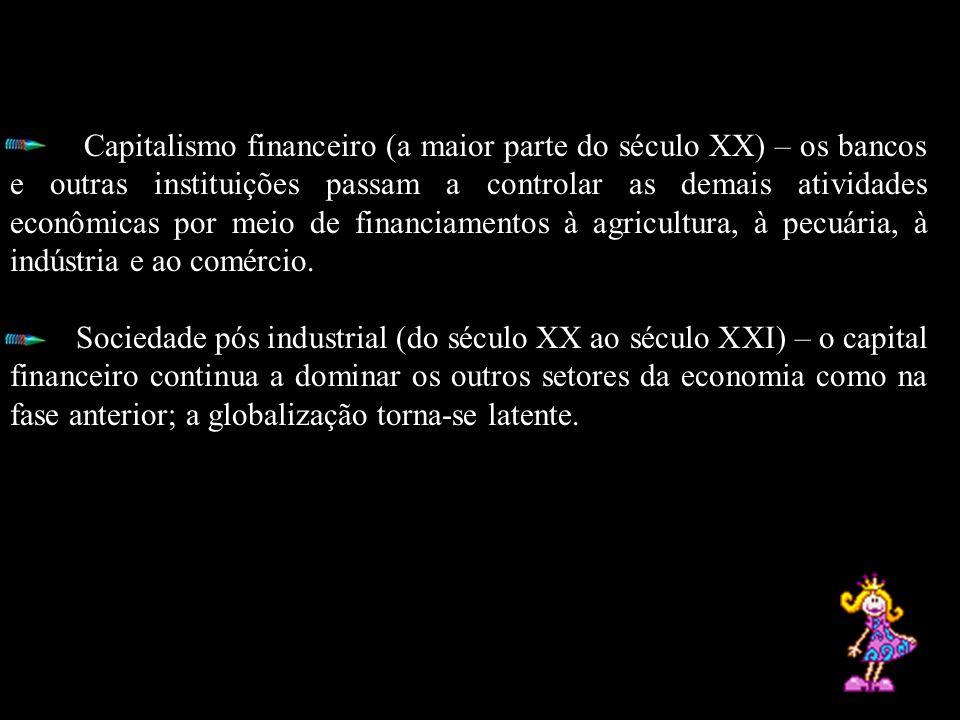 Capitalismo financeiro (a maior parte do século XX) – os bancos e outras instituições passam a controlar as demais atividades econômicas por meio de f