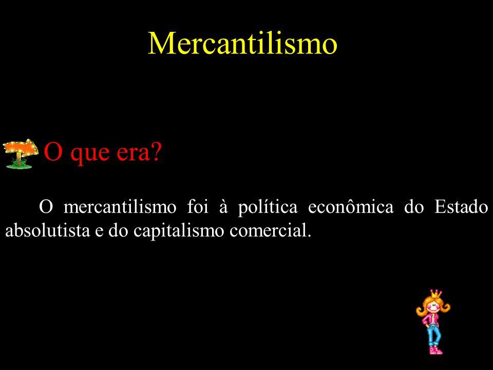 Mercantilismo O mercantilismo foi à política econômica do Estado absolutista e do capitalismo comercial. O que era?