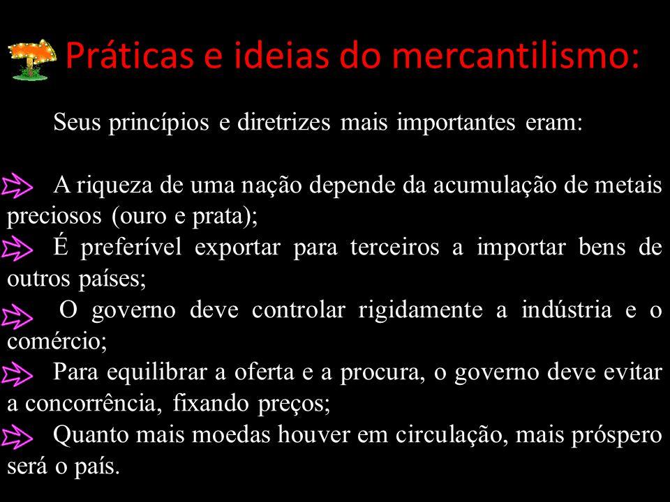 Práticas e ideias do mercantilismo: Seus princípios e diretrizes mais importantes eram: A riqueza de uma nação depende da acumulação de metais precios