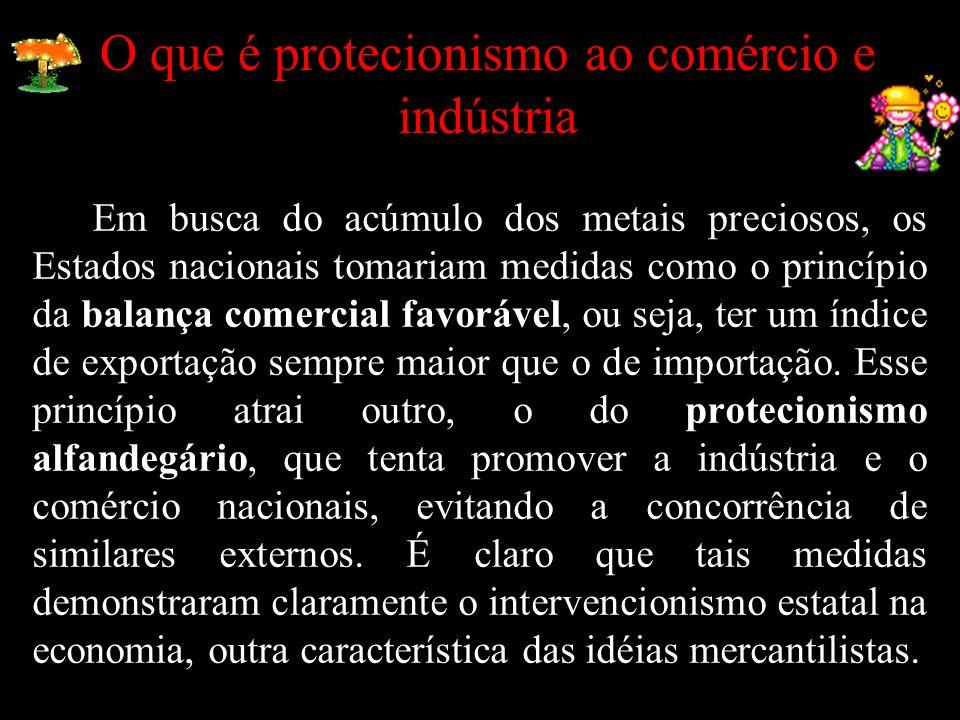 O que é protecionismo ao comércio e indústria Em busca do acúmulo dos metais preciosos, os Estados nacionais tomariam medidas como o princípio da balança comercial favorável, ou seja, ter um índice de exportação sempre maior que o de importação.