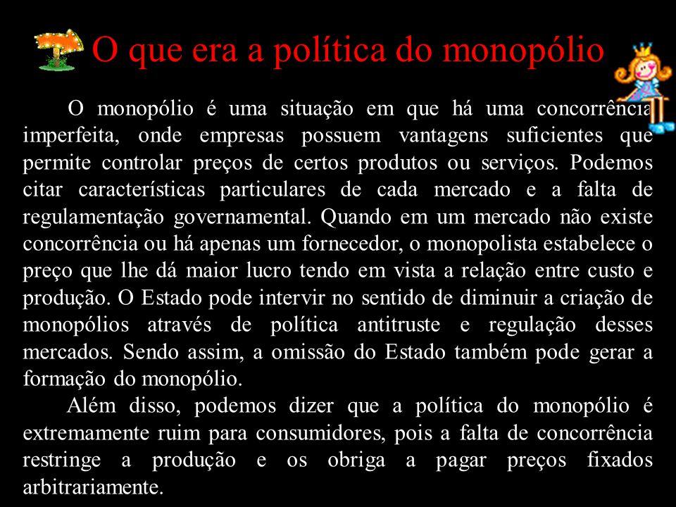 O que era a política do monopólio O monopólio é uma situação em que há uma concorrência imperfeita, onde empresas possuem vantagens suficientes que pe