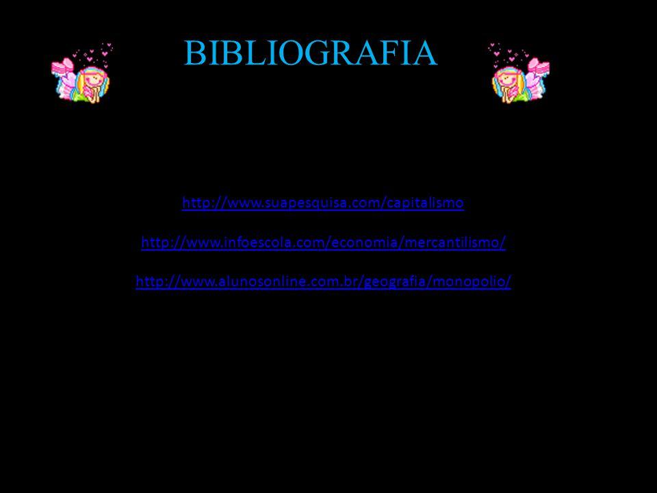 BIBLIOGRAFIA http://www.suapesquisa.com/capitalismo http://www.infoescola.com/economia/mercantilismo/ http://www.alunosonline.com.br/geografia/monopol