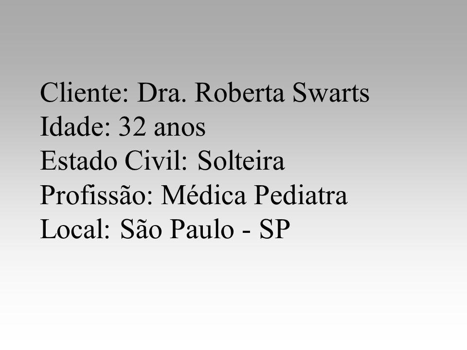 Cliente: Dra. Roberta Swarts Idade: 32 anos Estado Civil: Solteira Profissão: Médica Pediatra Local: São Paulo - SP